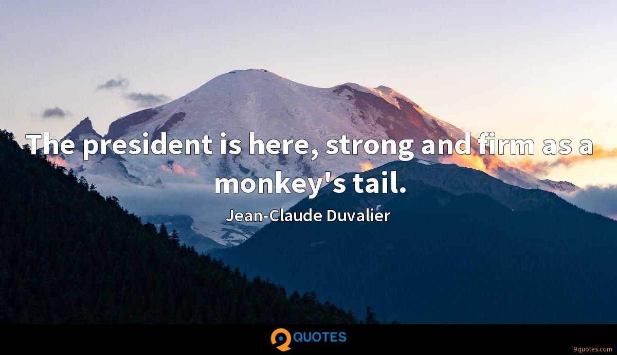 The president is here, strong and firm as a monkey's tail.