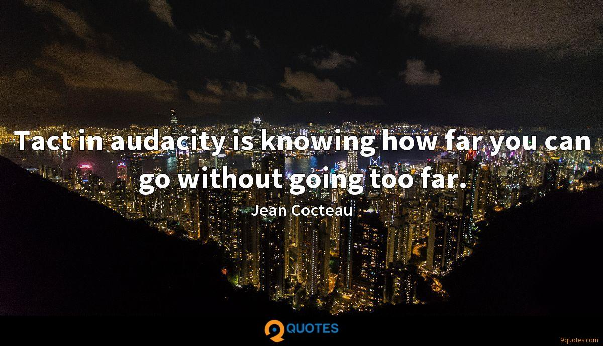 Tact in audacity is knowing how far you can go without going too far.