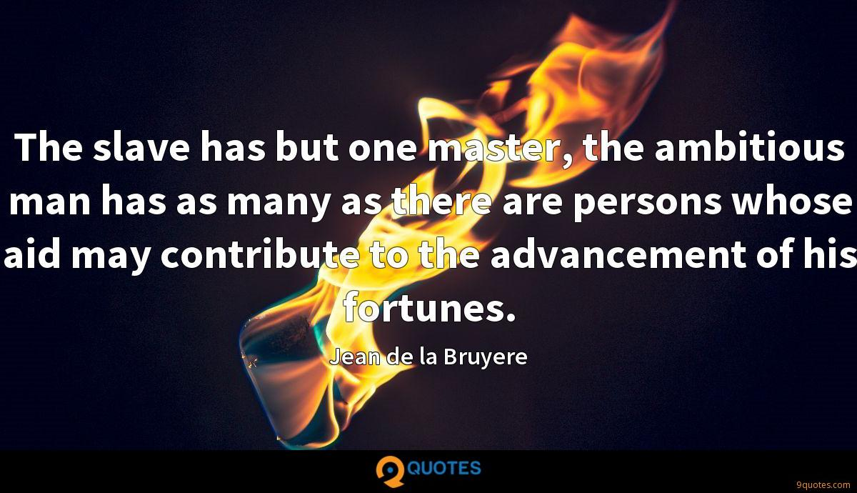 The slave has but one master, the ambitious man has as many as there are persons whose aid may contribute to the advancement of his fortunes.
