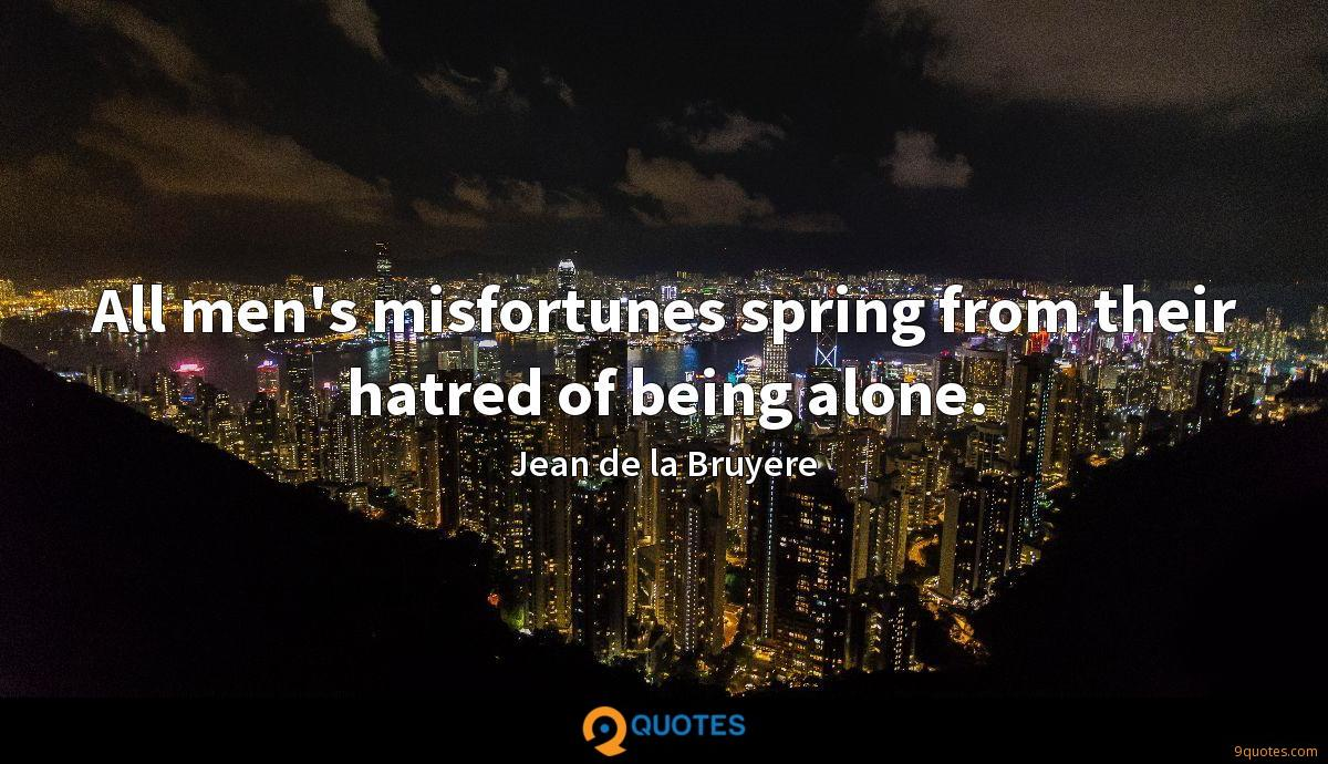 All men's misfortunes spring from their hatred of being alone.