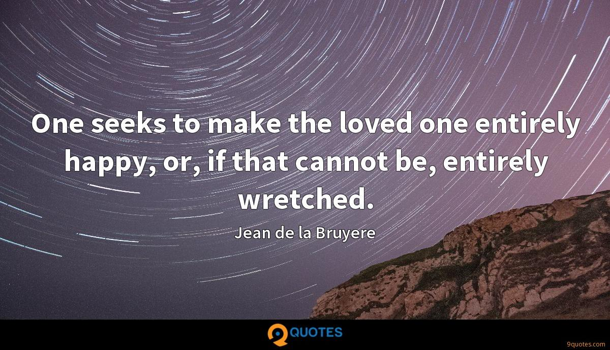 One seeks to make the loved one entirely happy, or, if that cannot be, entirely wretched.