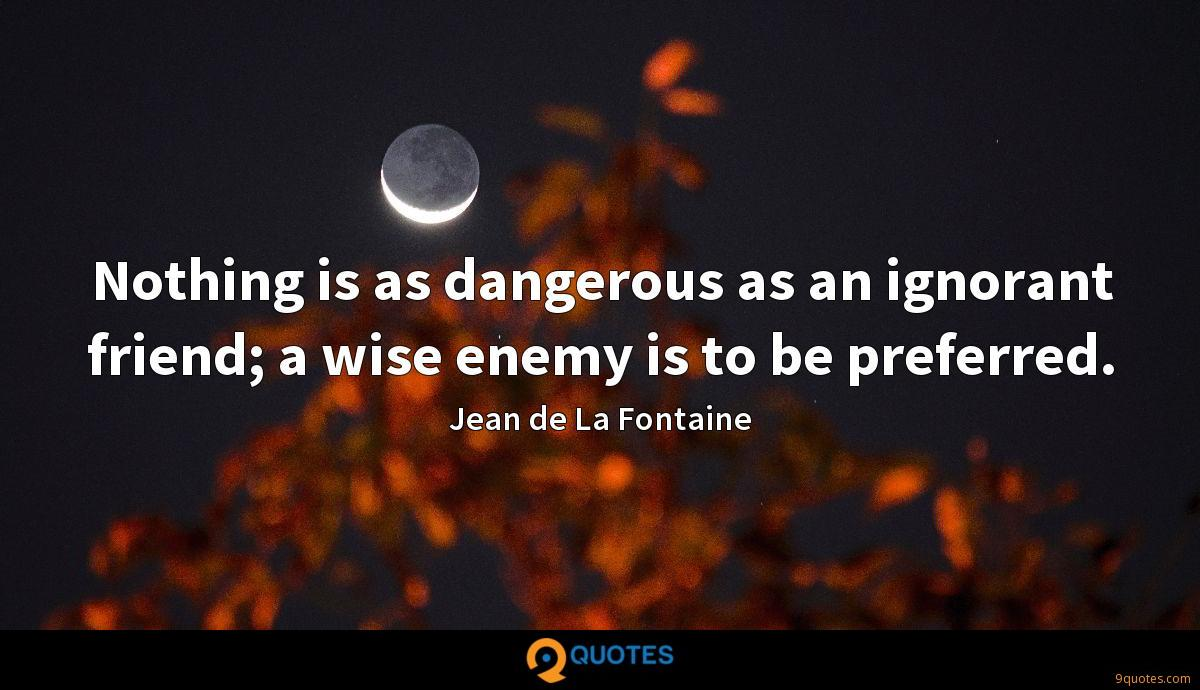 Nothing is as dangerous as an ignorant friend; a wise enemy is to be preferred.