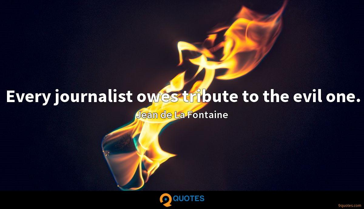 Every journalist owes tribute to the evil one.