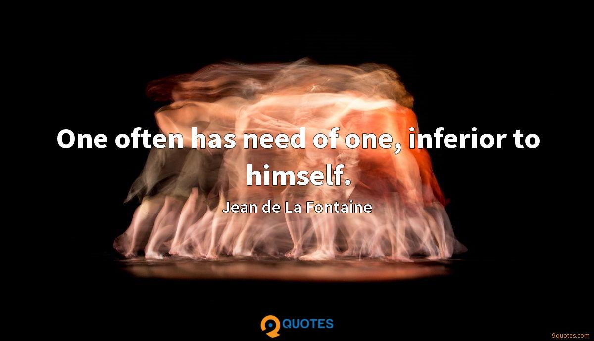 One often has need of one, inferior to himself.
