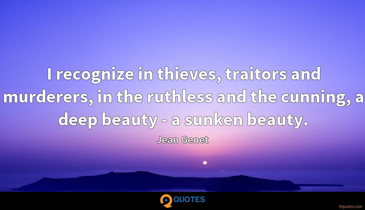 I recognize in thieves, traitors and murderers, in the ruthless and the cunning, a deep beauty - a sunken beauty.