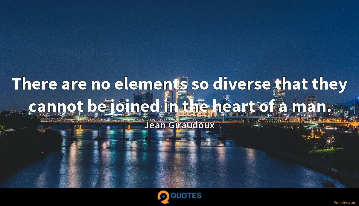 There are no elements so diverse that they cannot be joined in the heart of a man.