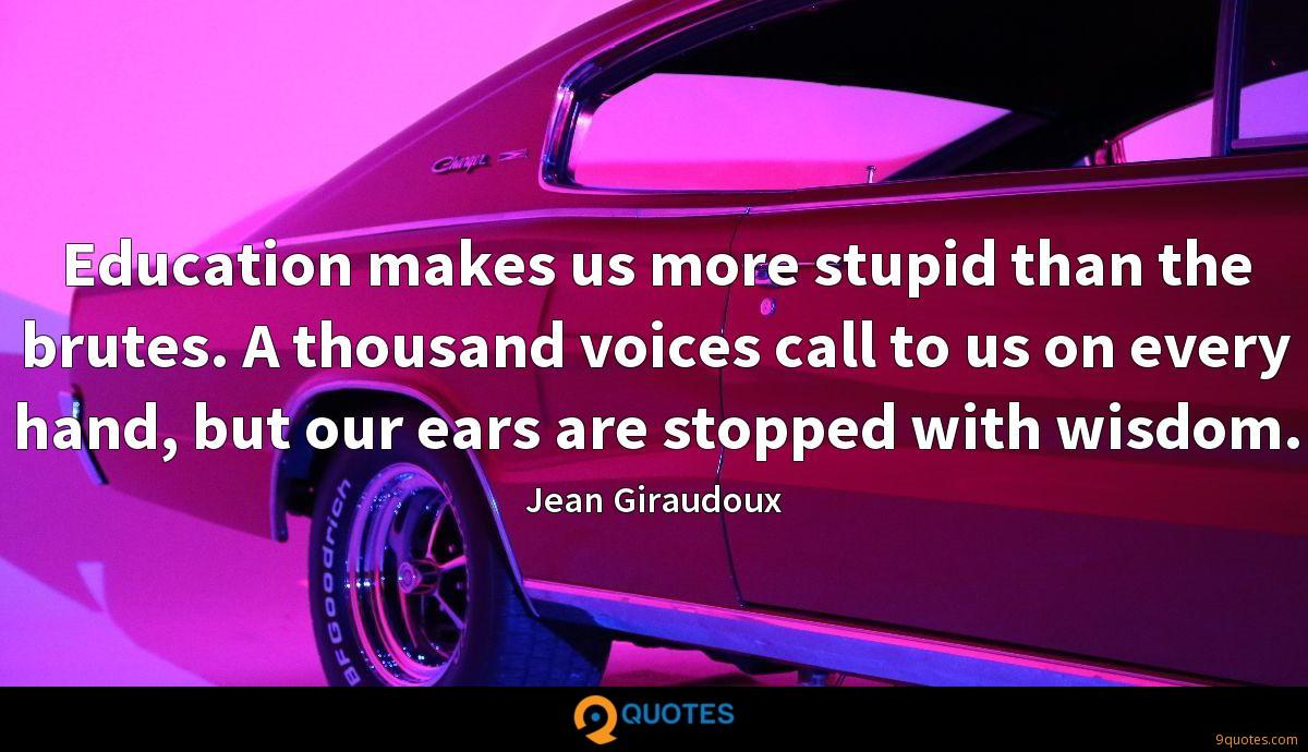 Education makes us more stupid than the brutes. A thousand voices call to us on every hand, but our ears are stopped with wisdom.