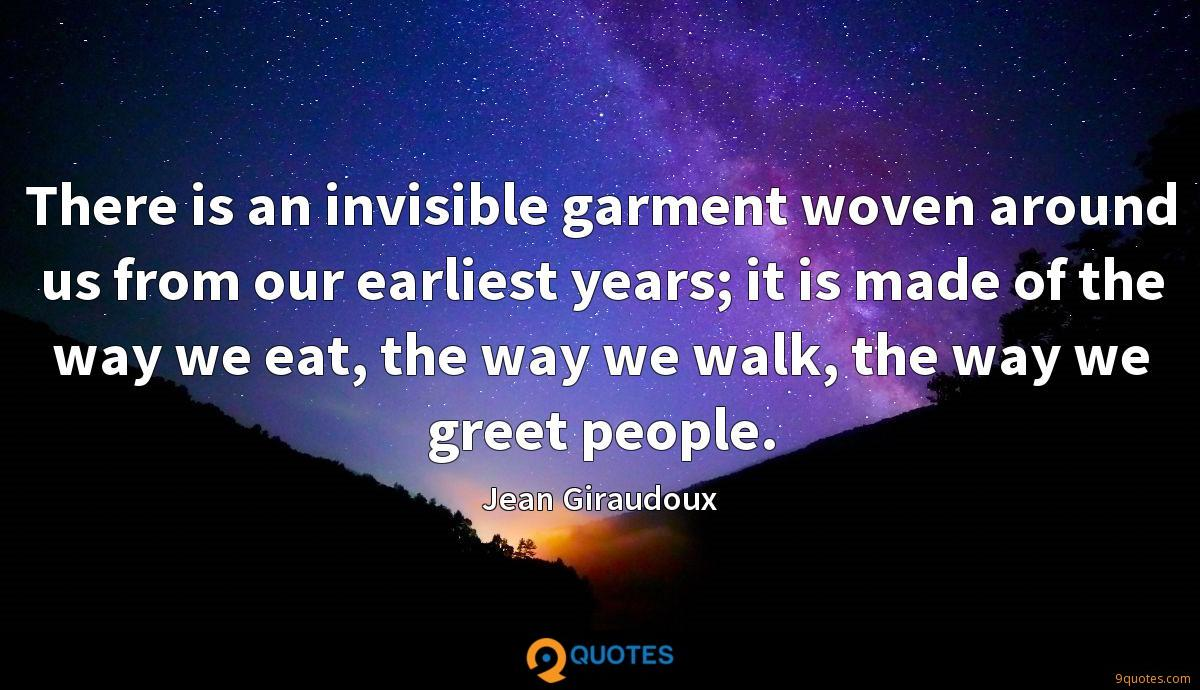 There is an invisible garment woven around us from our earliest years; it is made of the way we eat, the way we walk, the way we greet people.