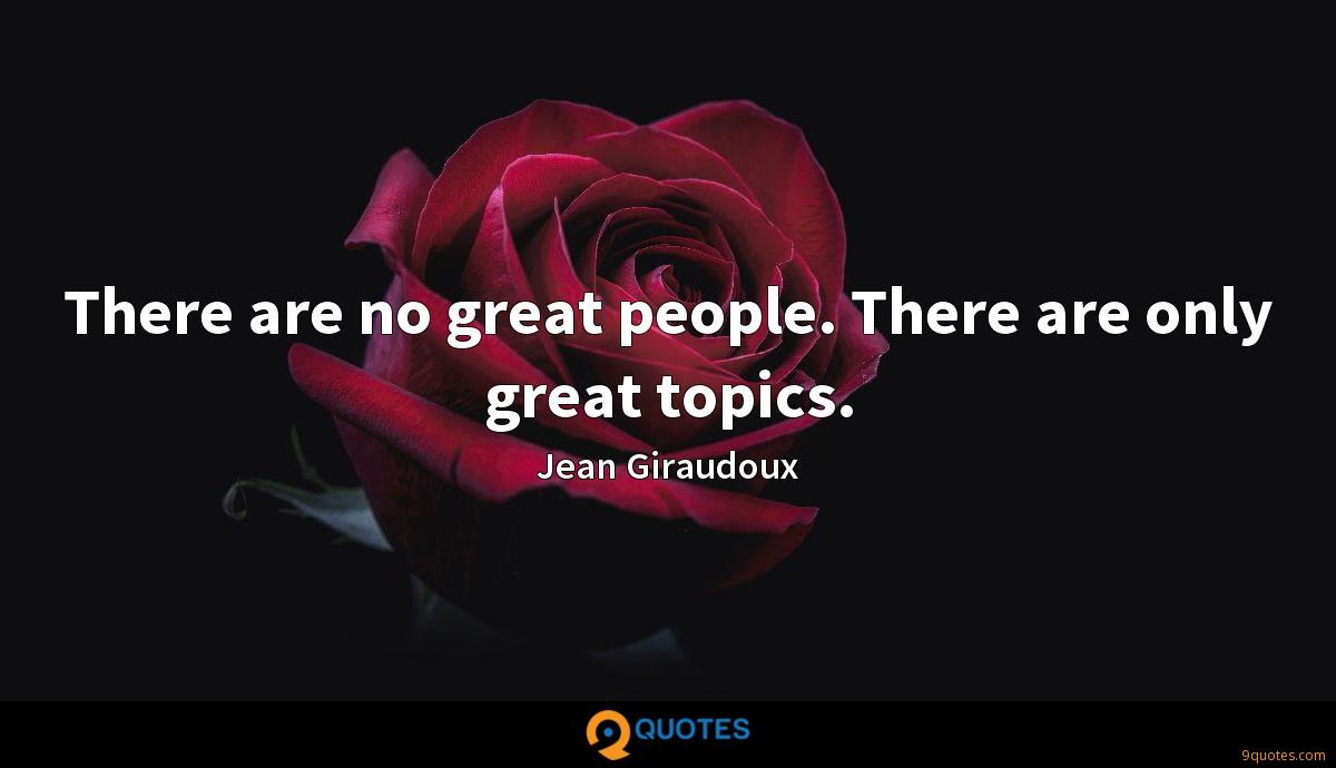 There are no great people. There are only great topics.