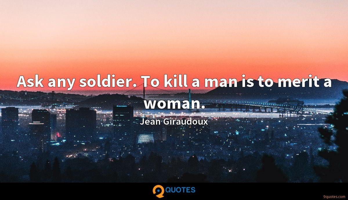 Ask any soldier. To kill a man is to merit a woman.