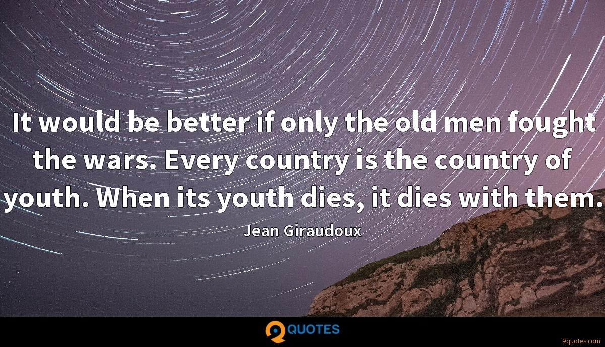 It would be better if only the old men fought the wars. Every country is the country of youth. When its youth dies, it dies with them.
