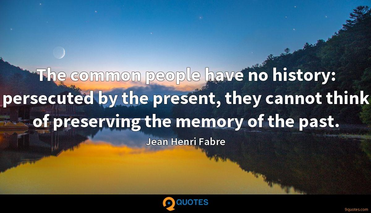 The common people have no history: persecuted by the present, they cannot think of preserving the memory of the past.