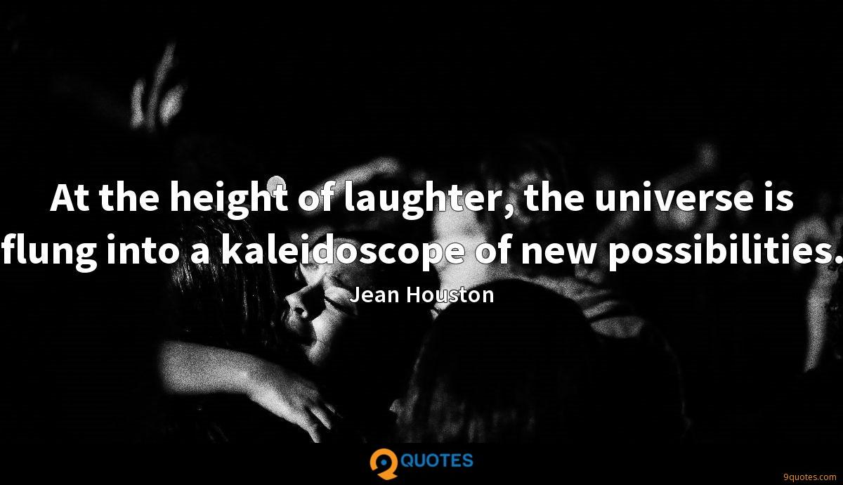 At the height of laughter, the universe is flung into a kaleidoscope of new possibilities.