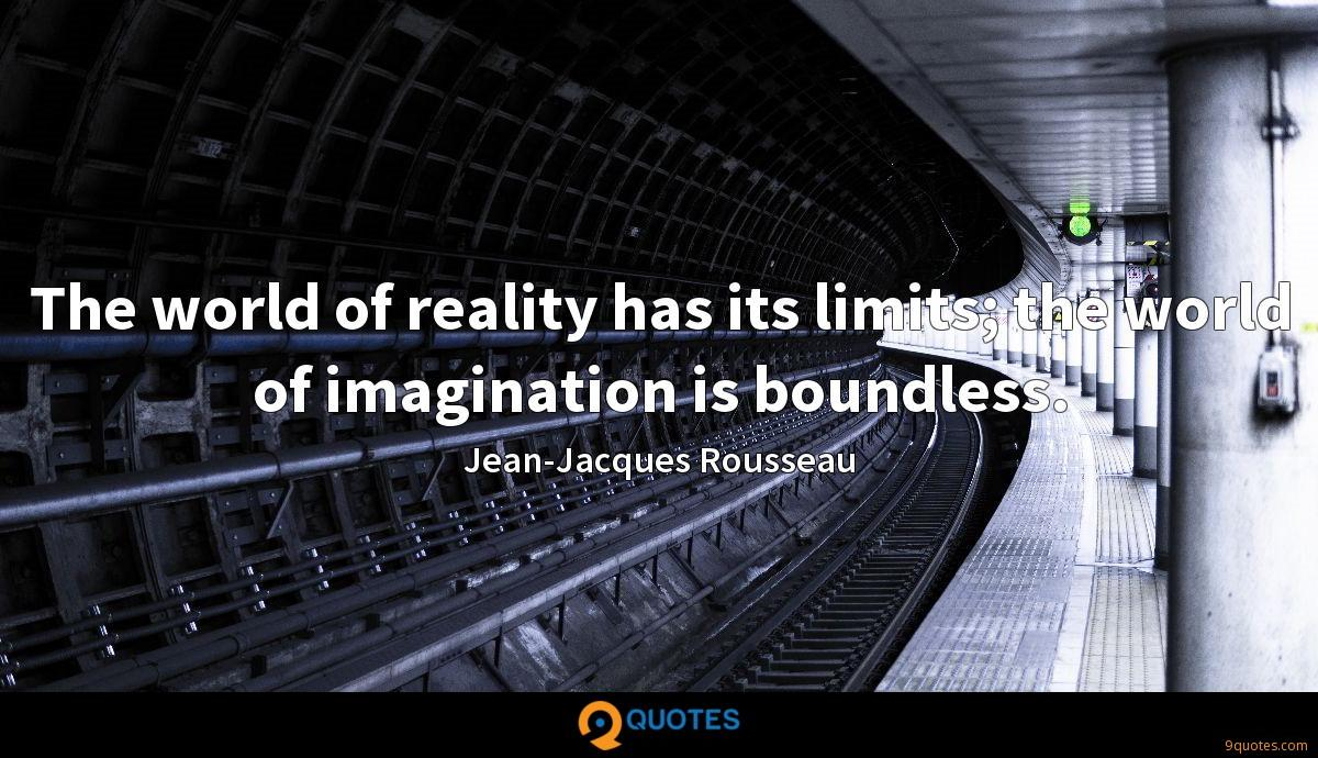 The world of reality has its limits; the world of imagination is boundless.