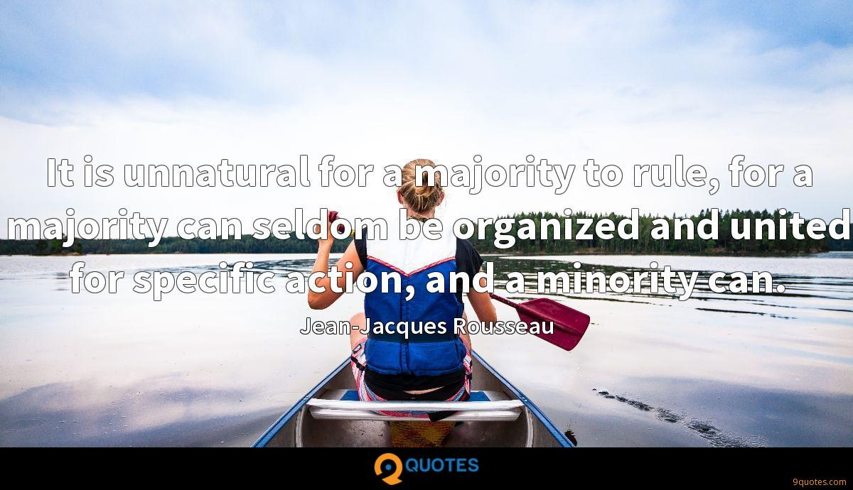It is unnatural for a majority to rule, for a majority can seldom be organized and united for specific action, and a minority can.