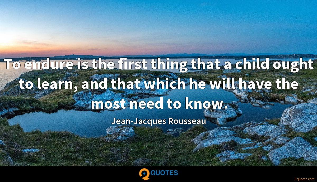 To endure is the first thing that a child ought to learn, and that which he will have the most need to know.