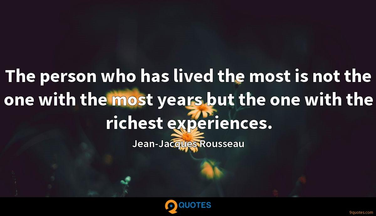 The person who has lived the most is not the one with the most years but the one with the richest experiences.