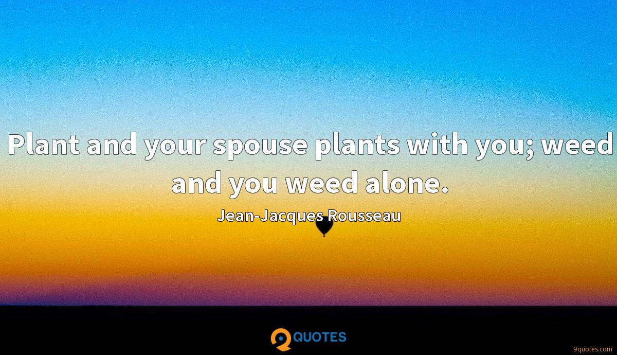 Plant and your spouse plants with you; weed and you weed alone.