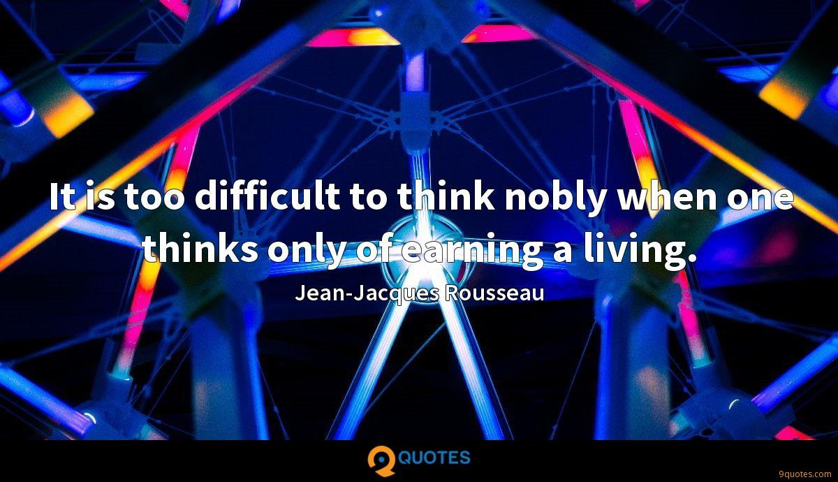 It is too difficult to think nobly when one thinks only of earning a living.