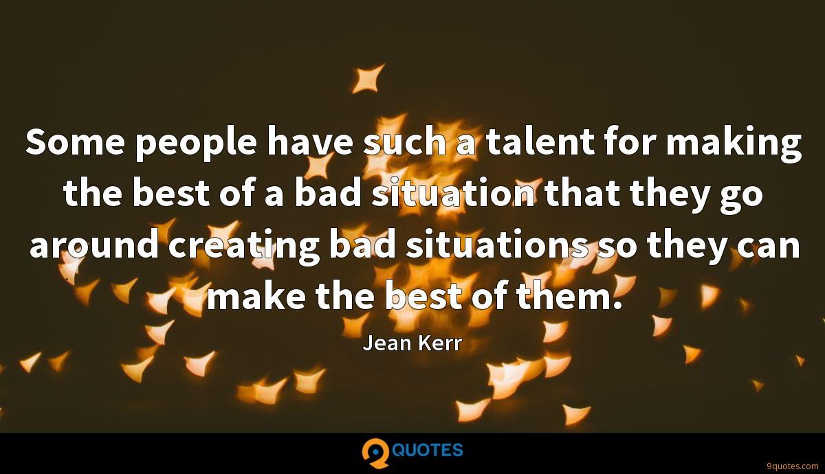 Some people have such a talent for making the best of a bad situation that they go around creating bad situations so they can make the best of them.