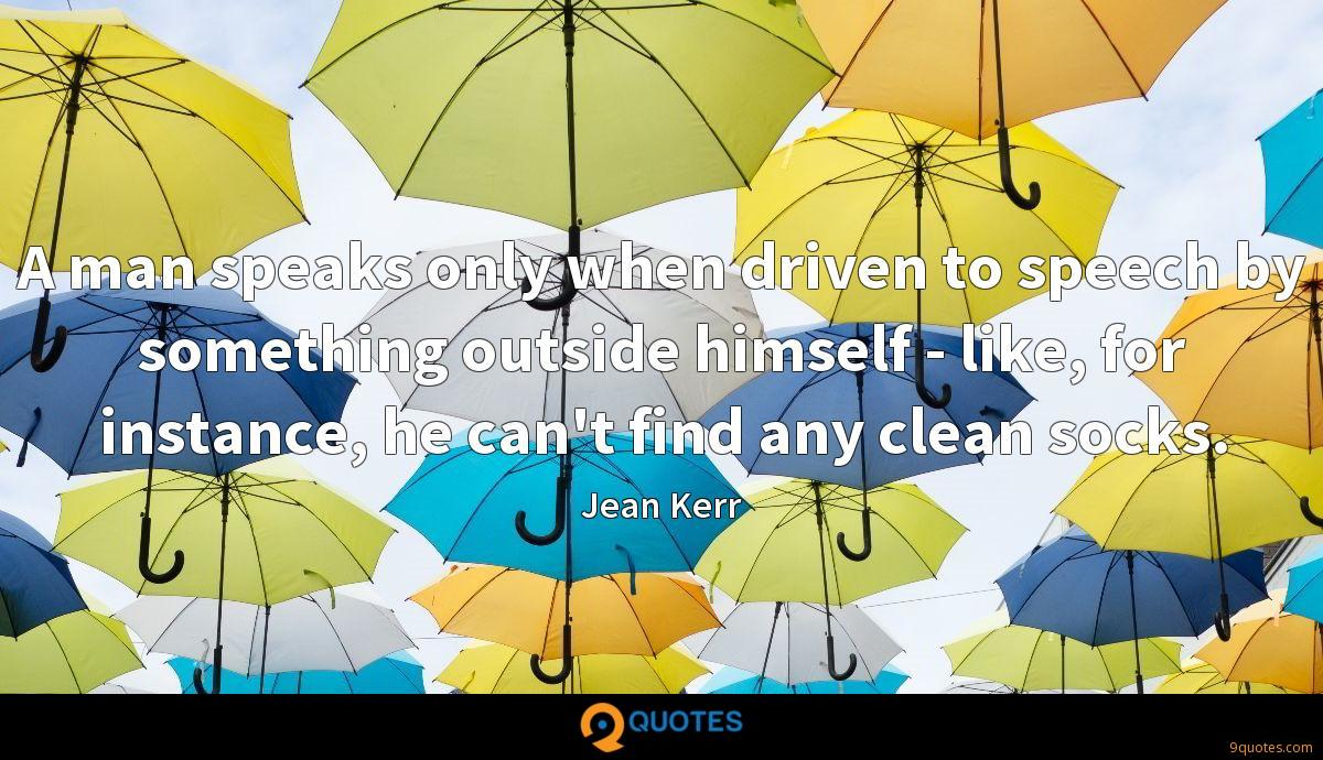 A man speaks only when driven to speech by something outside himself - like, for instance, he can't find any clean socks.
