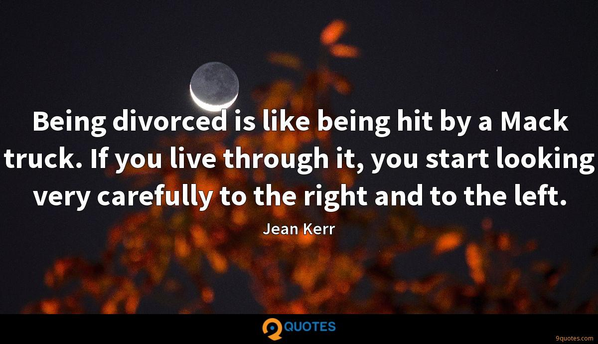 Being divorced is like being hit by a Mack truck. If you live through it, you start looking very carefully to the right and to the left.