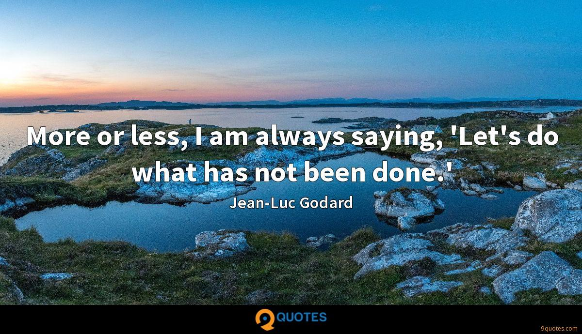 More or less, I am always saying, 'Let's do what has not been done.'