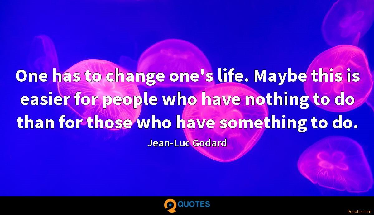 One has to change one's life. Maybe this is easier for people who have nothing to do than for those who have something to do.