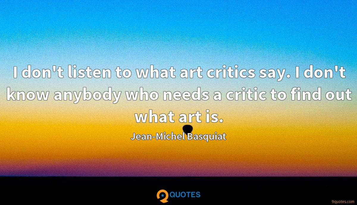 I don't listen to what art critics say. I don't know anybody who needs a critic to find out what art is.
