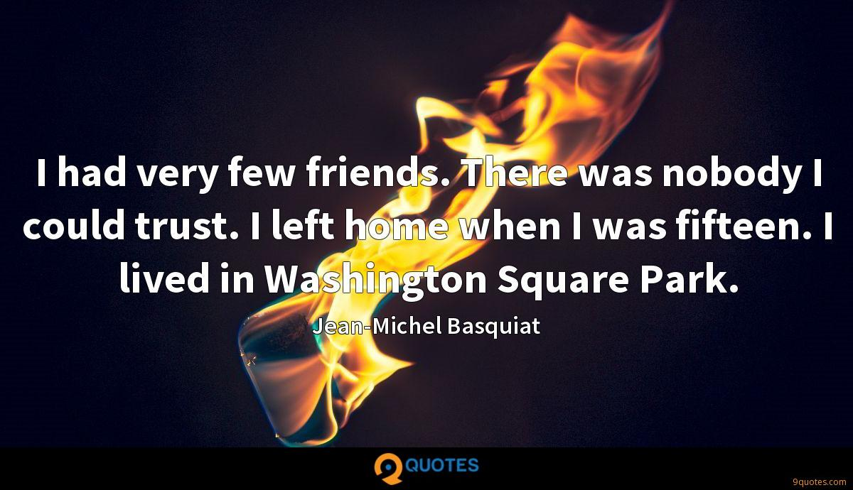 I had very few friends. There was nobody I could trust. I left home when I was fifteen. I lived in Washington Square Park.