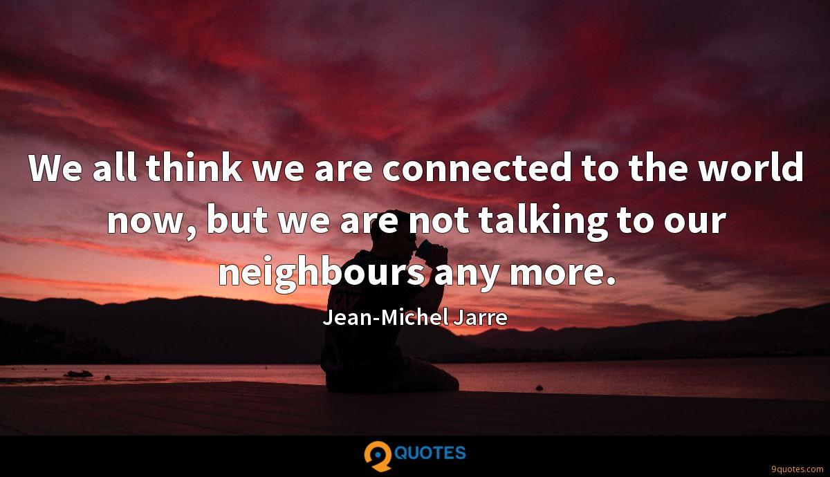 We all think we are connected to the world now, but we are not talking to our neighbours any more.