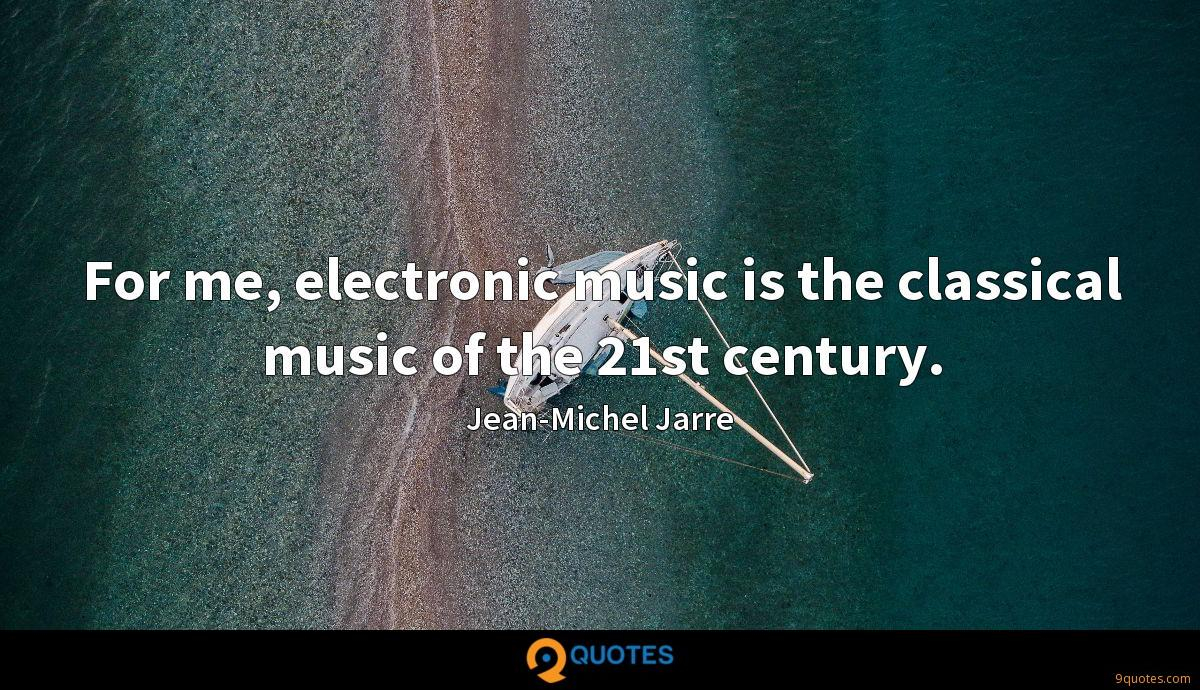 For me, electronic music is the classical music of the 21st century.