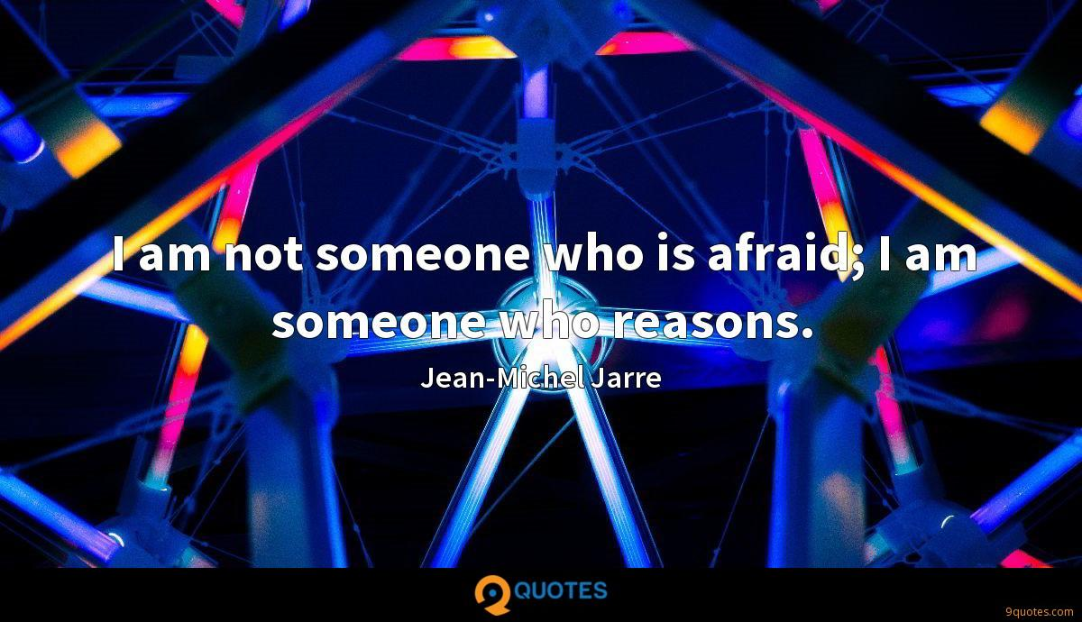 I am not someone who is afraid; I am someone who reasons.