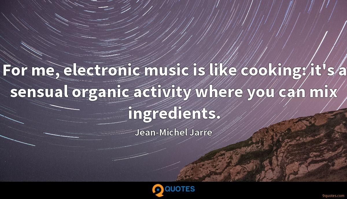 For me, electronic music is like cooking: it's a sensual organic activity where you can mix ingredients.