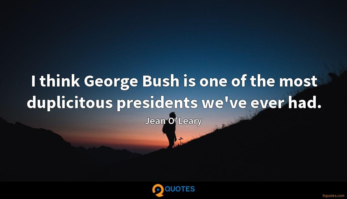 I think George Bush is one of the most duplicitous presidents we've ever had.