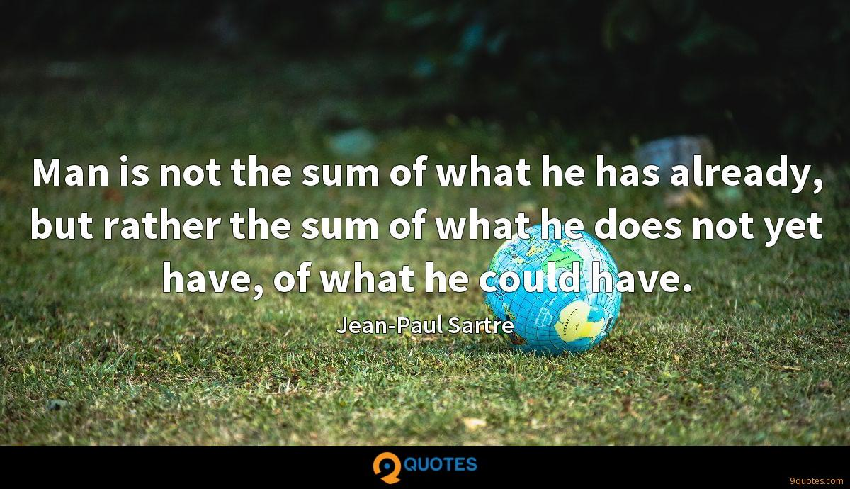 Man is not the sum of what he has already, but rather the sum of what he does not yet have, of what he could have.
