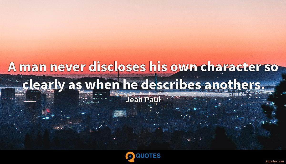 A man never discloses his own character so clearly as when he describes anothers.