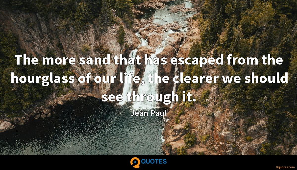 The more sand that has escaped from the hourglass of our life, the clearer we should see through it.