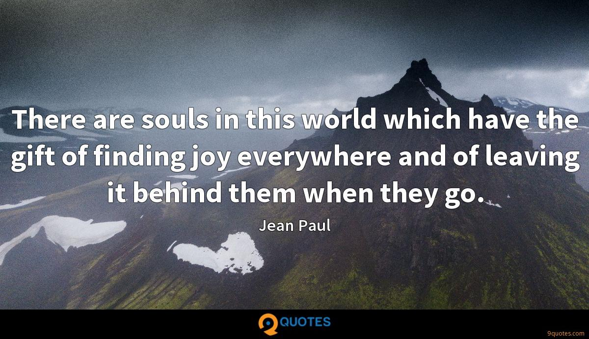 There are souls in this world which have the gift of finding joy everywhere and of leaving it behind them when they go.