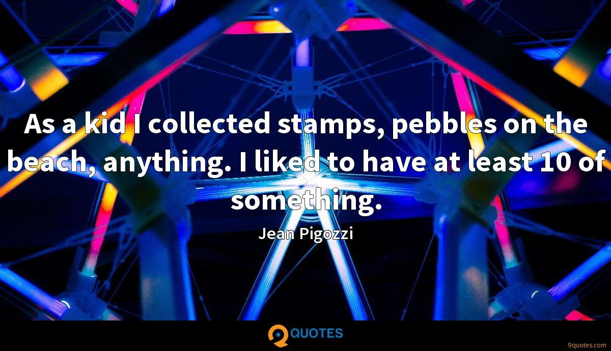 As a kid I collected stamps, pebbles on the beach, anything. I liked to have at least 10 of something.