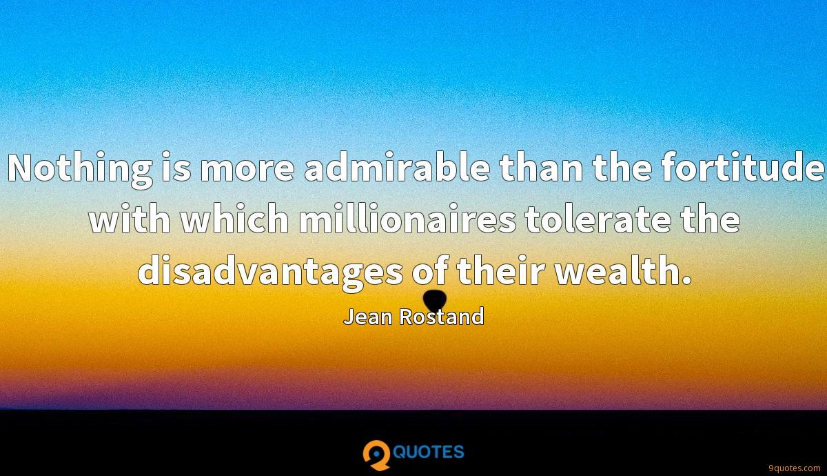 Nothing is more admirable than the fortitude with which millionaires tolerate the disadvantages of their wealth.