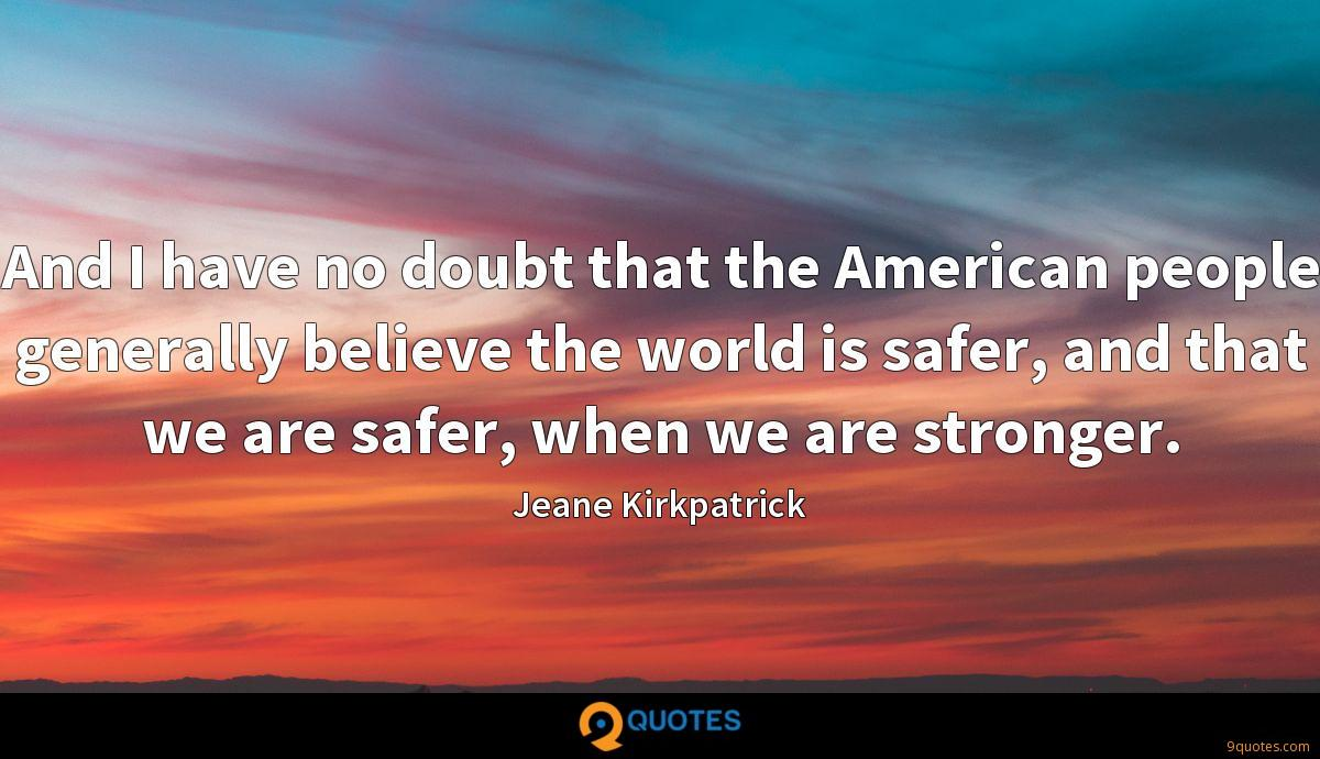 And I have no doubt that the American people generally believe the world is safer, and that we are safer, when we are stronger.