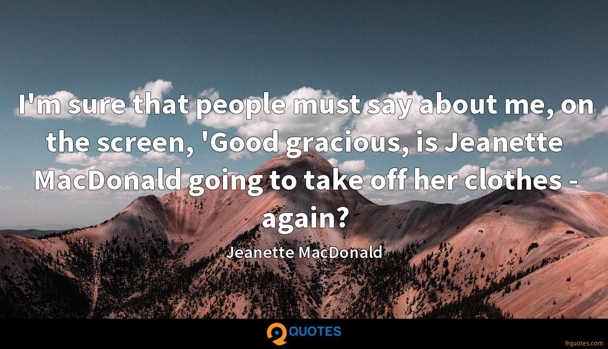 I'm sure that people must say about me, on the screen, 'Good gracious, is Jeanette MacDonald going to take off her clothes - again?