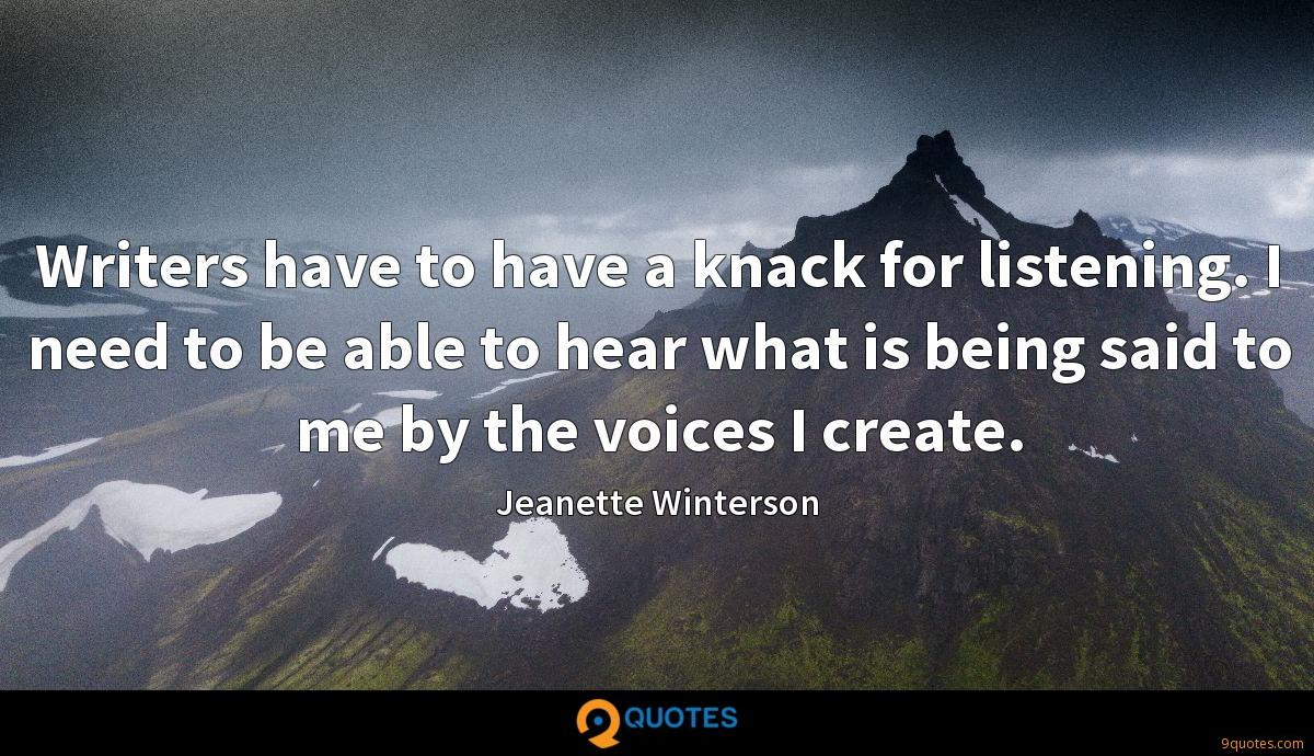 Writers have to have a knack for listening. I need to be able to hear what is being said to me by the voices I create.