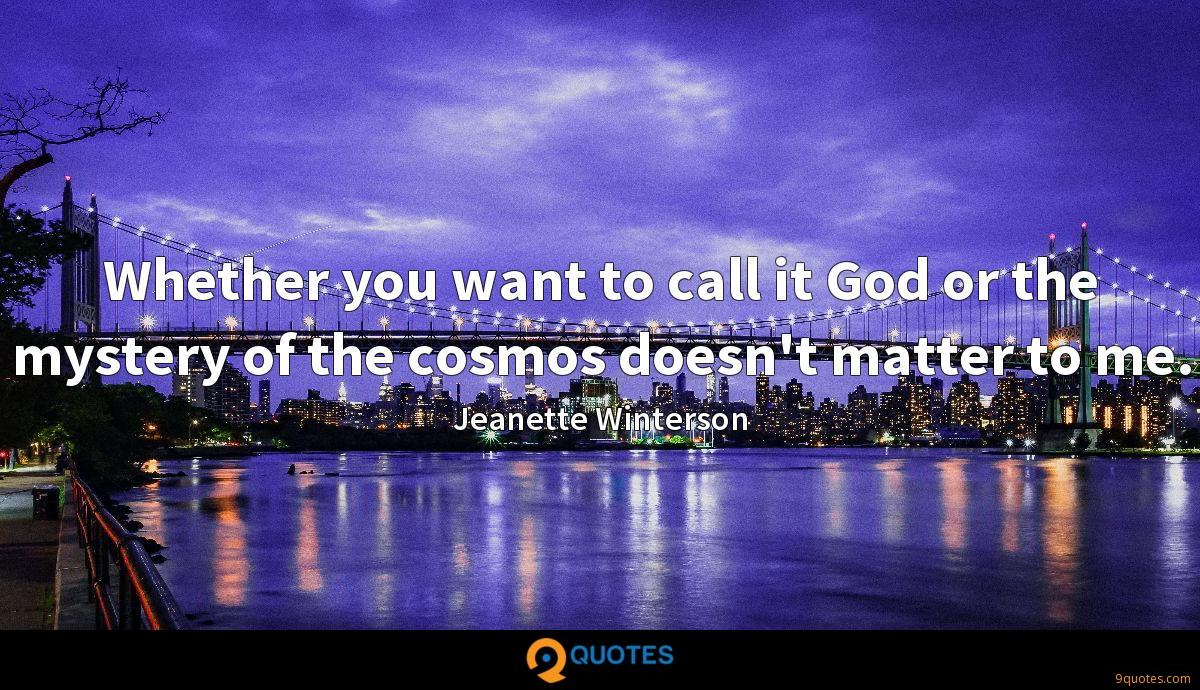 Whether you want to call it God or the mystery of the cosmos doesn't matter to me.