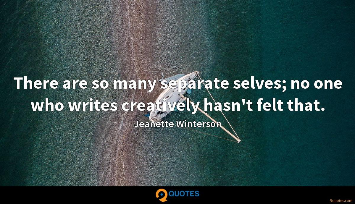 There are so many separate selves; no one who writes creatively hasn't felt that.