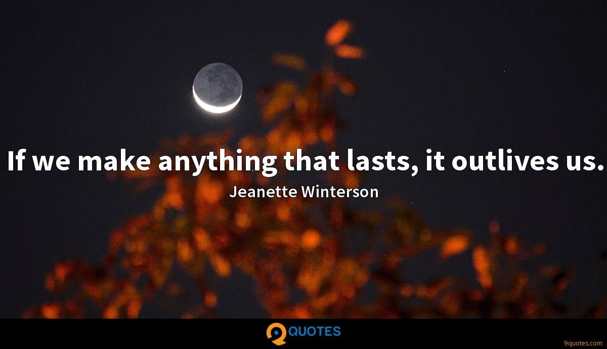 If we make anything that lasts, it outlives us.