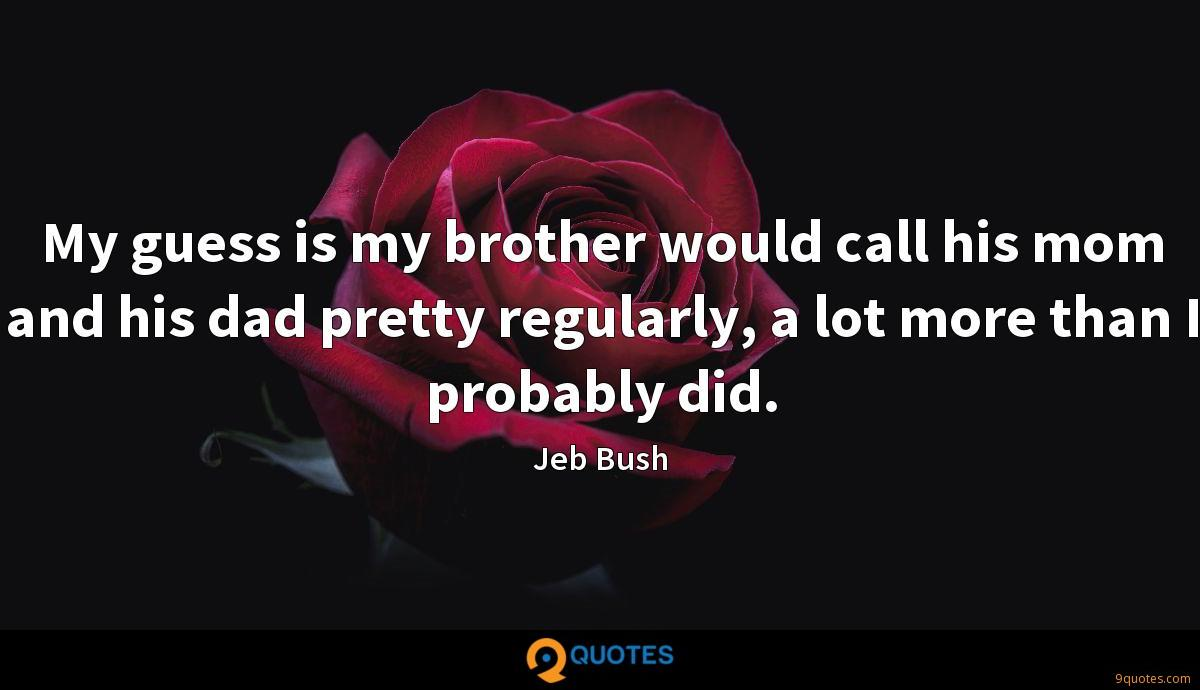 My guess is my brother would call his mom and his dad pretty regularly, a lot more than I probably did.