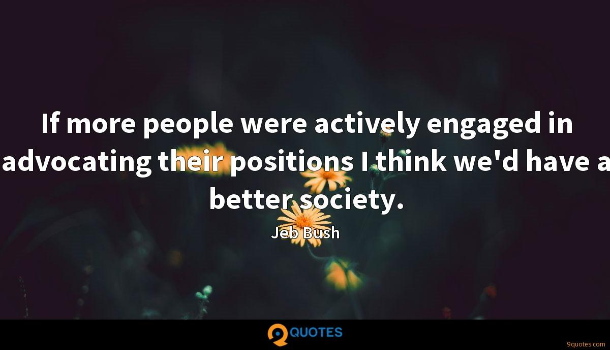 If more people were actively engaged in advocating their positions I think we'd have a better society.