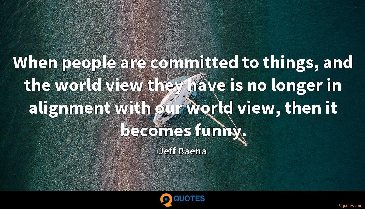 When people are committed to things, and the world view they have is no longer in alignment with our world view, then it becomes funny.